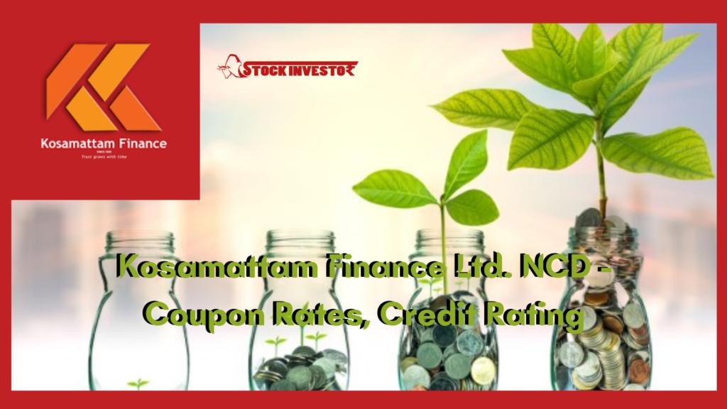 Kosamattam Finance Ltd. NCD - Coupon Rates, Credit Rating