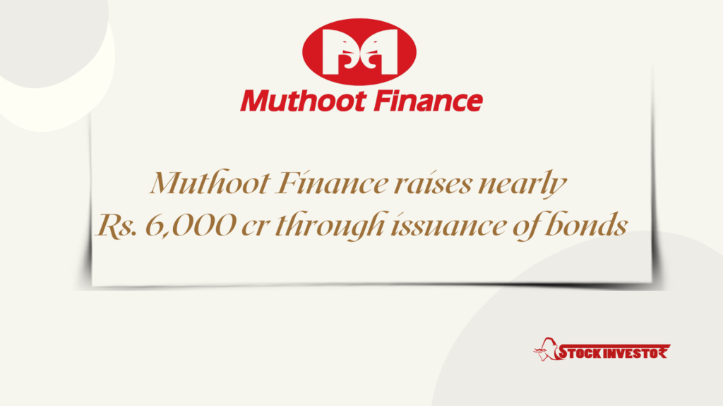 Muthoot Finance raises nearly Rs. 6,000 cr through issuance of bonds